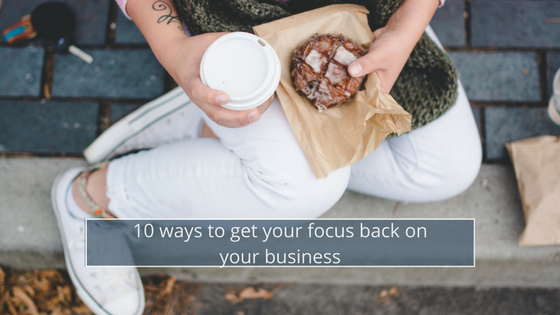 10 ways to get your focus back on your business